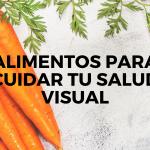 Comer para ver. ¿Cuáles son los mejores alimentos para cuidar nuestra salud visual?
