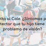 Vuelta al Cole. ¿Síntomas para detectar que tu hijo tiene un problema de visión?