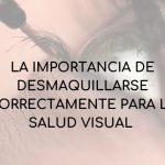 LA IMPORTANCIA DE DESMAQUILLARSE CORRECTAMENTE PARA LA SALUD VISUAL
